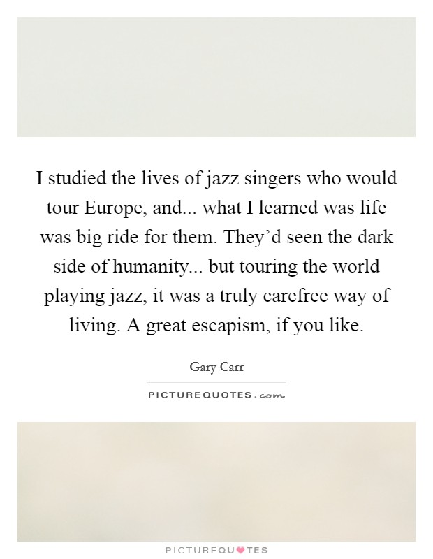 I studied the lives of jazz singers who would tour Europe, and... what I learned was life was big ride for them. They'd seen the dark side of humanity... but touring the world playing jazz, it was a truly carefree way of living. A great escapism, if you like Picture Quote #1
