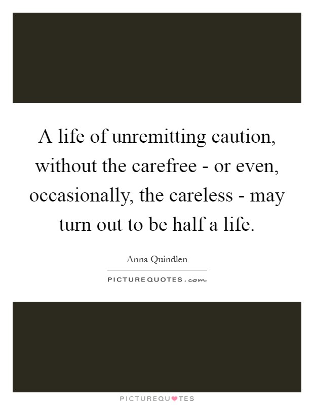 A life of unremitting caution, without the carefree - or even, occasionally, the careless - may turn out to be half a life Picture Quote #1