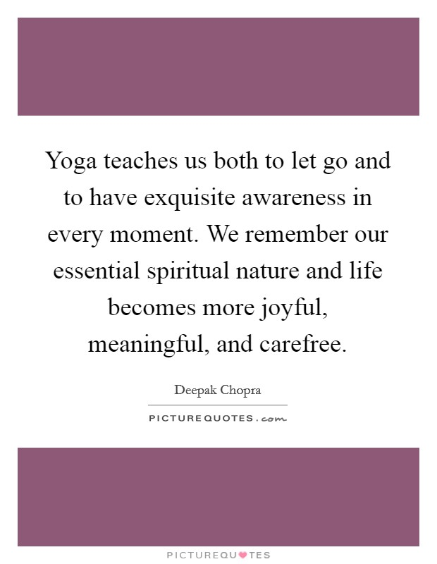 Yoga teaches us both to let go and to have exquisite awareness in every moment. We remember our essential spiritual nature and life becomes more joyful, meaningful, and carefree Picture Quote #1