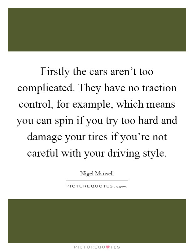 Firstly the cars aren't too complicated. They have no traction control, for example, which means you can spin if you try too hard and damage your tires if you're not careful with your driving style Picture Quote #1