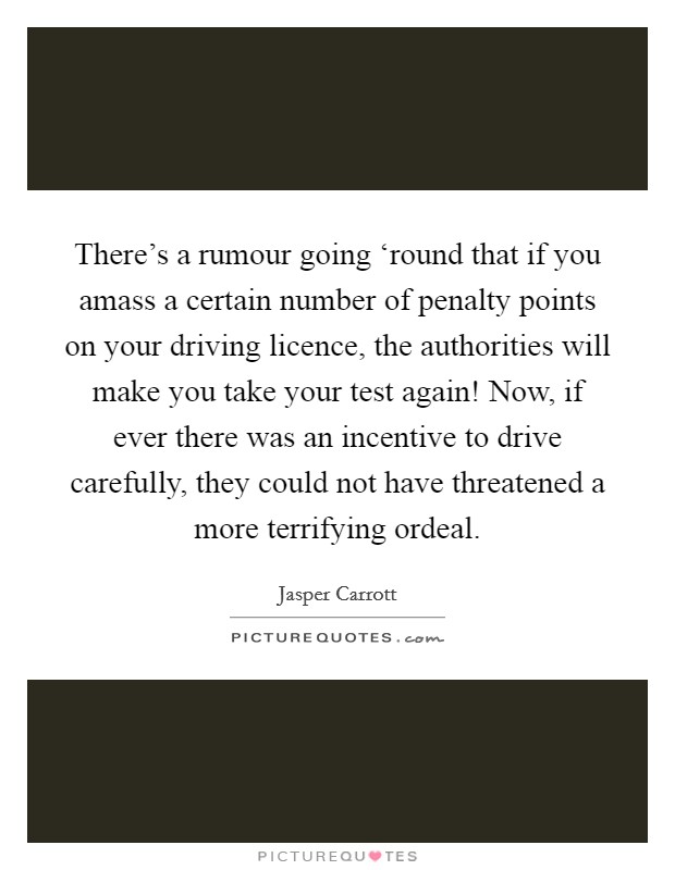There's a rumour going 'round that if you amass a certain number of penalty points on your driving licence, the authorities will make you take your test again! Now, if ever there was an incentive to drive carefully, they could not have threatened a more terrifying ordeal Picture Quote #1