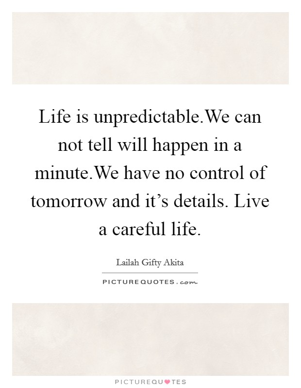 Life is unpredictable.We can not tell will happen in a minute.We have no control of tomorrow and it's details. Live a careful life Picture Quote #1