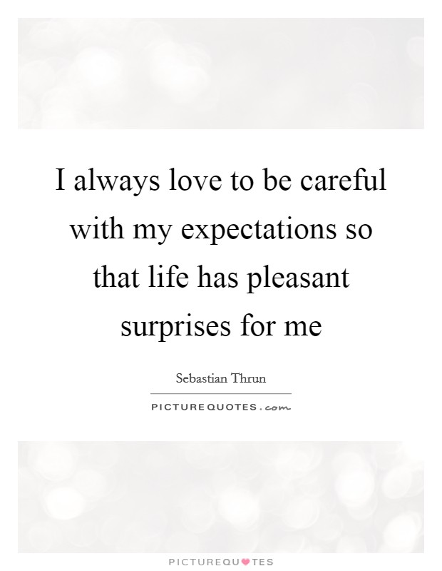 I always love to be careful with my expectations so that life has pleasant surprises for me Picture Quote #1