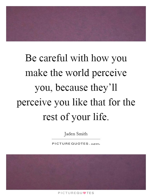 Be careful with how you make the world perceive you, because they'll perceive you like that for the rest of your life Picture Quote #1