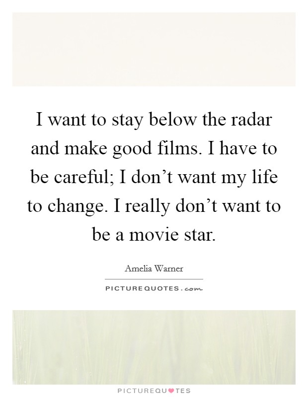 I want to stay below the radar and make good films. I have to be careful; I don't want my life to change. I really don't want to be a movie star Picture Quote #1