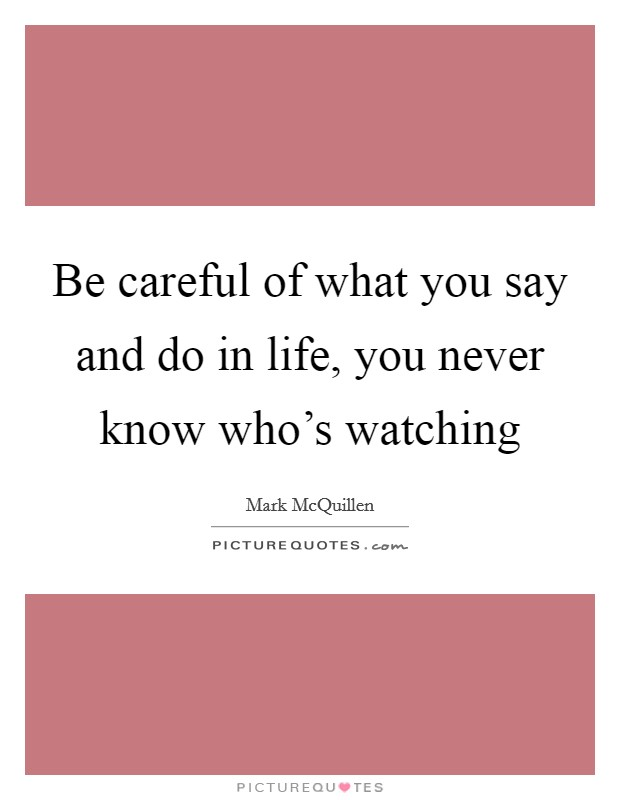 Be careful of what you say and do in life, you never know who's watching Picture Quote #1