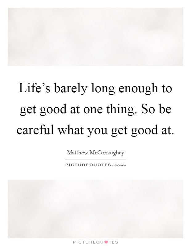Life's barely long enough to get good at one thing. So be careful what you get good at Picture Quote #1