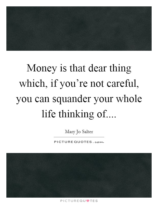 Money is that dear thing which, if you're not careful, you can squander your whole life thinking of Picture Quote #1