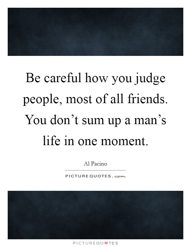 Be careful how you judge people, most of all friends. You don't sum up a man's life in one moment Picture Quote #1