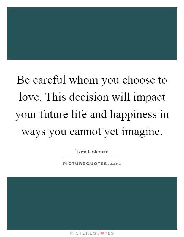 Be careful whom you choose to love. This decision will impact your future life and happiness in ways you cannot yet imagine Picture Quote #1