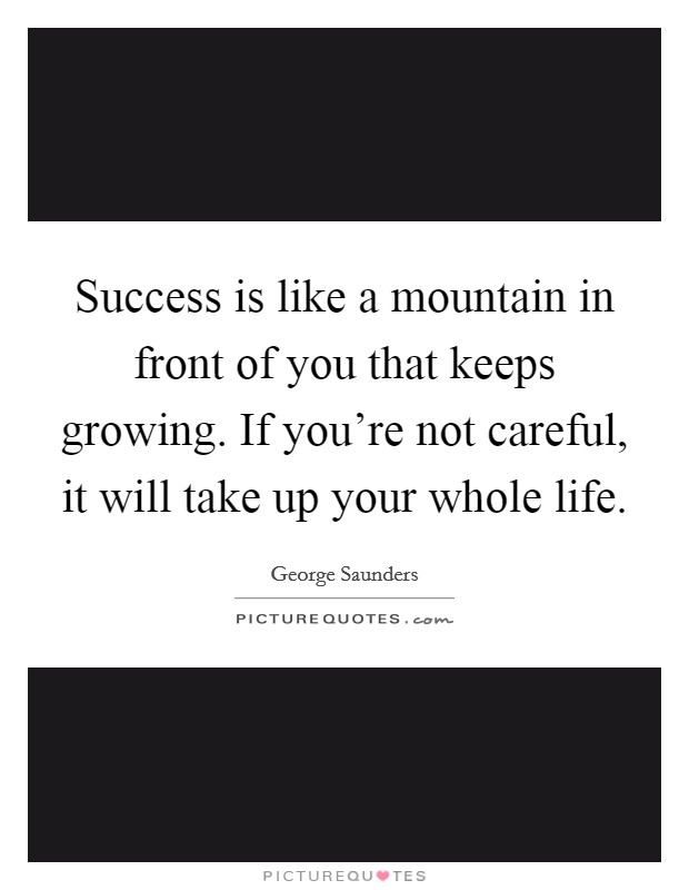 Success is like a mountain in front of you that keeps growing. If you're not careful, it will take up your whole life Picture Quote #1