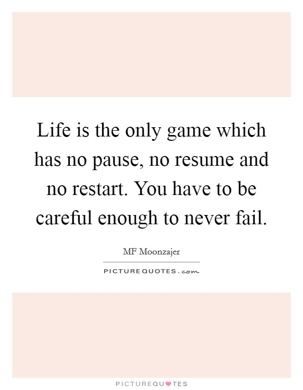 Life is the only game which has no pause, no resume and no restart. You have to be careful enough to never fail Picture Quote #1