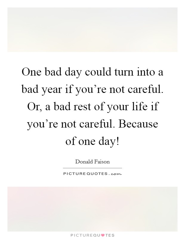 One bad day could turn into a bad year if you're not careful. Or, a bad rest of your life if you're not careful. Because of one day! Picture Quote #1