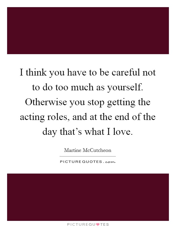 I think you have to be careful not to do too much as yourself. Otherwise you stop getting the acting roles, and at the end of the day that's what I love Picture Quote #1