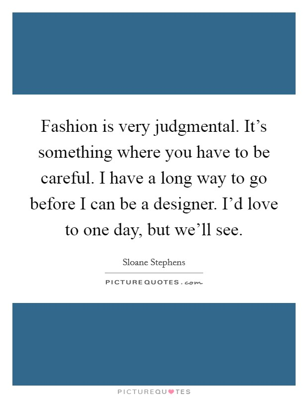 Fashion is very judgmental. It's something where you have to be careful. I have a long way to go before I can be a designer. I'd love to one day, but we'll see Picture Quote #1