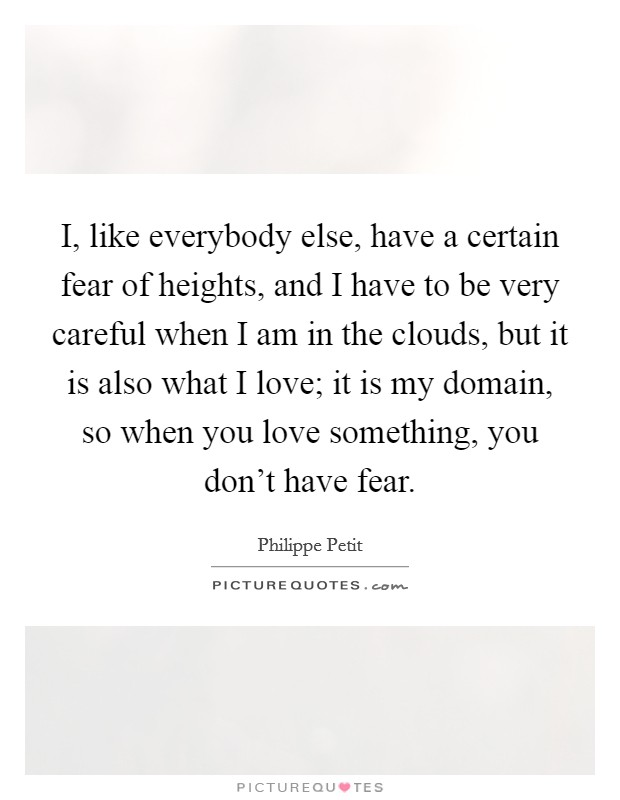 I, like everybody else, have a certain fear of heights, and I have to be very careful when I am in the clouds, but it is also what I love; it is my domain, so when you love something, you don't have fear Picture Quote #1