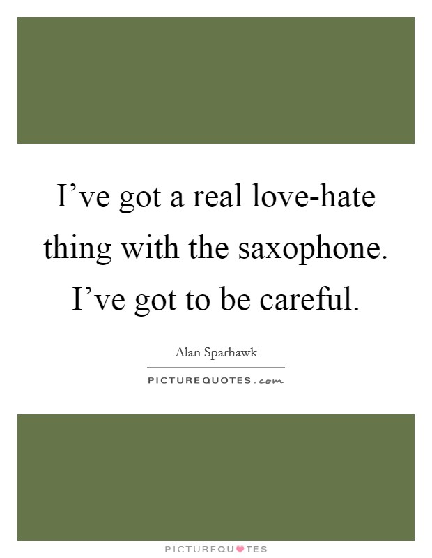 I've got a real love-hate thing with the saxophone. I've got to be careful Picture Quote #1