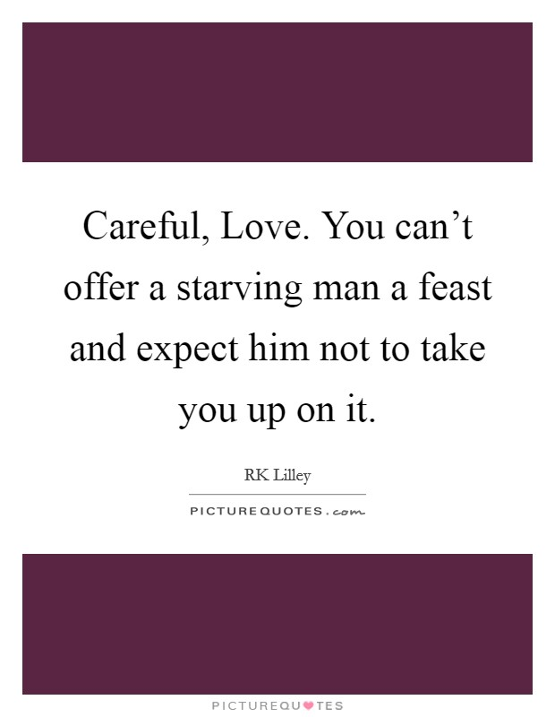 Careful, Love. You can't offer a starving man a feast and expect him not to take you up on it Picture Quote #1