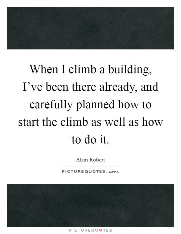 When I climb a building, I've been there already, and carefully planned how to start the climb as well as how to do it. Picture Quote #1