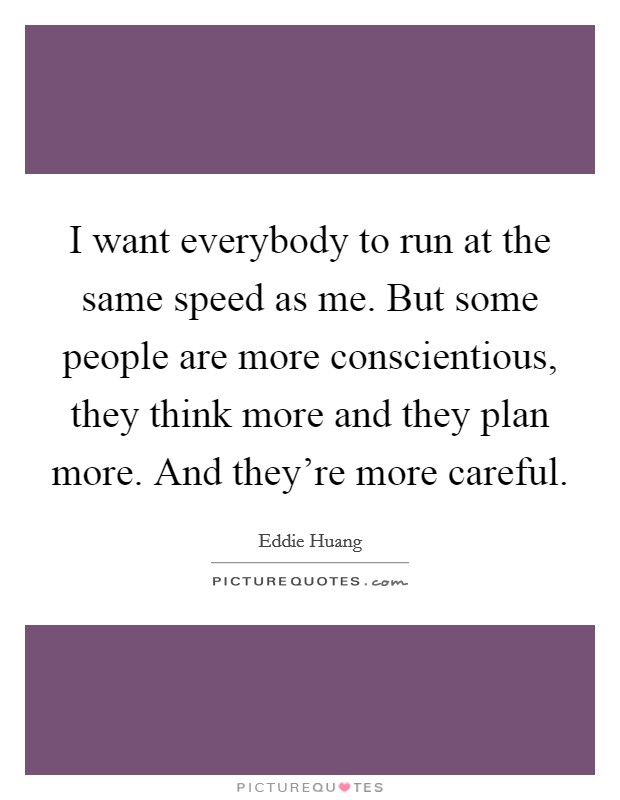 I want everybody to run at the same speed as me. But some people are more conscientious, they think more and they plan more. And they're more careful Picture Quote #1