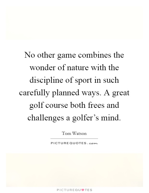 No other game combines the wonder of nature with the discipline of sport in such carefully planned ways. A great golf course both frees and challenges a golfer's mind Picture Quote #1