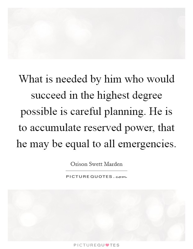 What is needed by him who would succeed in the highest degree possible is careful planning. He is to accumulate reserved power, that he may be equal to all emergencies Picture Quote #1