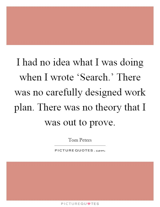 I had no idea what I was doing when I wrote 'Search.' There was no carefully designed work plan. There was no theory that I was out to prove Picture Quote #1
