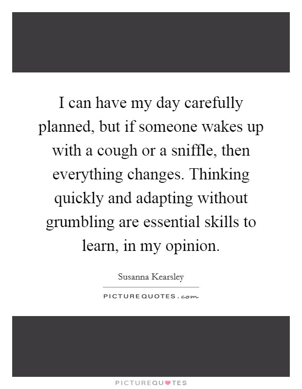 I can have my day carefully planned, but if someone wakes up with a cough or a sniffle, then everything changes. Thinking quickly and adapting without grumbling are essential skills to learn, in my opinion Picture Quote #1