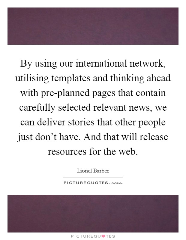 By using our international network, utilising templates and thinking ahead with pre-planned pages that contain carefully selected relevant news, we can deliver stories that other people just don't have. And that will release resources for the web Picture Quote #1