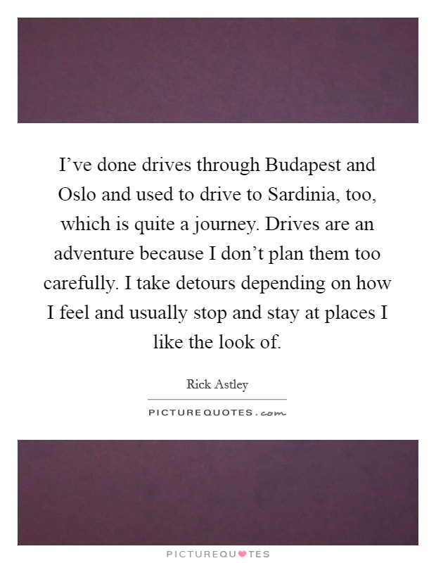 I've done drives through Budapest and Oslo and used to drive to Sardinia, too, which is quite a journey. Drives are an adventure because I don't plan them too carefully. I take detours depending on how I feel and usually stop and stay at places I like the look of Picture Quote #1