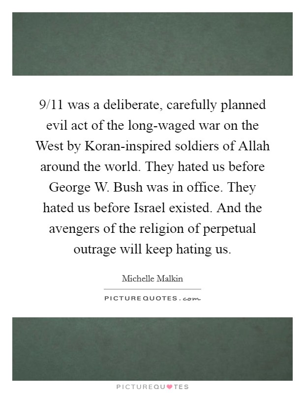 9/11 was a deliberate, carefully planned evil act of the long-waged war on the West by Koran-inspired soldiers of Allah around the world. They hated us before George W. Bush was in office. They hated us before Israel existed. And the avengers of the religion of perpetual outrage will keep hating us Picture Quote #1