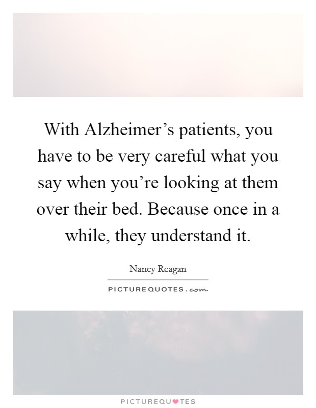 With Alzheimer's patients, you have to be very careful what you say when you're looking at them over their bed. Because once in a while, they understand it Picture Quote #1