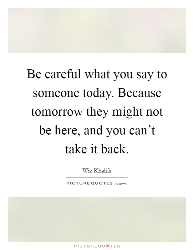 Be careful what you say to someone today. Because tomorrow they might not be here, and you can't take it back Picture Quote #1