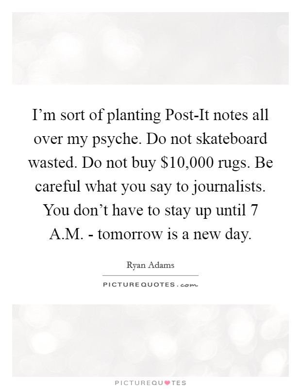 I'm sort of planting Post-It notes all over my psyche. Do not skateboard wasted. Do not buy $10,000 rugs. Be careful what you say to journalists. You don't have to stay up until 7 A.M. - tomorrow is a new day Picture Quote #1