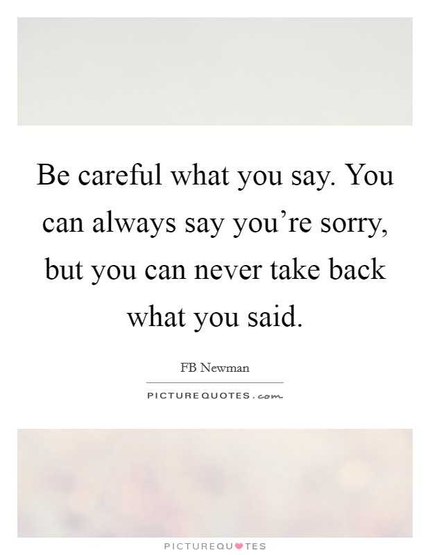 Be careful what you say. You can always say you're sorry, but you can never take back what you said Picture Quote #1