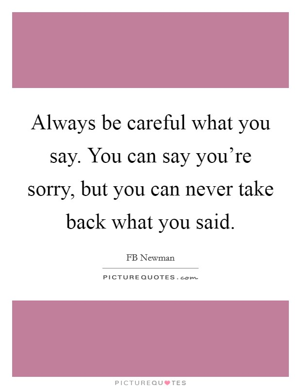 Always be careful what you say. You can say you\'re sorry ...