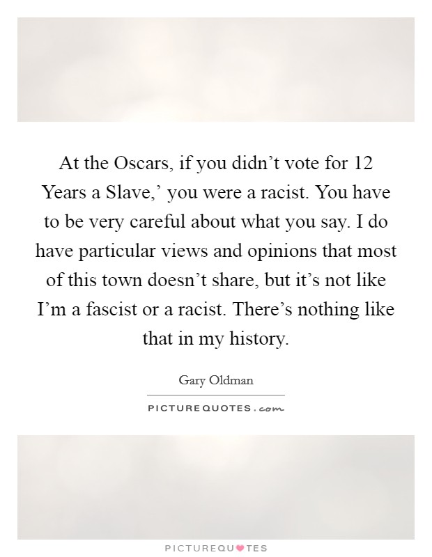 At the Oscars, if you didn't vote for  12 Years a Slave,' you were a racist. You have to be very careful about what you say. I do have particular views and opinions that most of this town doesn't share, but it's not like I'm a fascist or a racist. There's nothing like that in my history Picture Quote #1