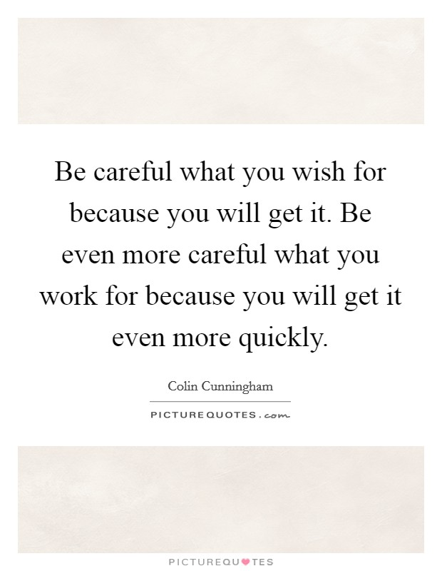 Be careful what you wish for because you will get it. Be even more careful what you work for because you will get it even more quickly Picture Quote #1