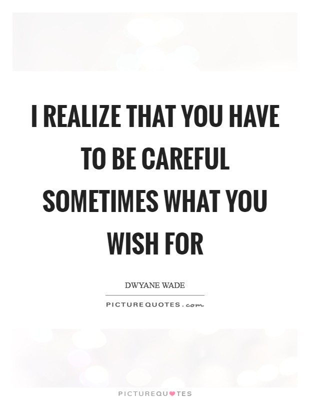 I realize that you have to be careful sometimes what you wish for Picture Quote #1