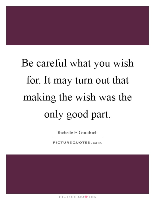 Be careful what you wish for. It may turn out that making the wish was the only good part Picture Quote #1