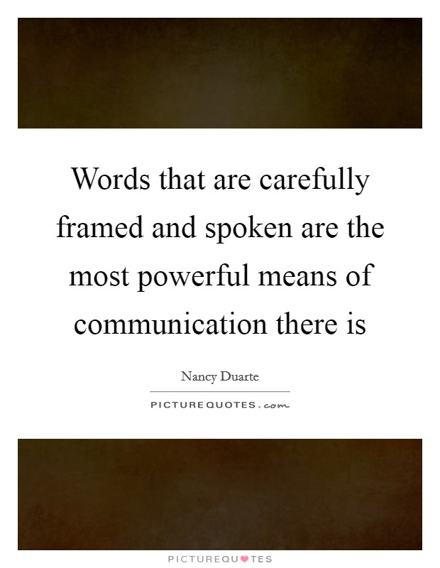 Words that are carefully framed and spoken are the most powerful means of communication there is Picture Quote #1