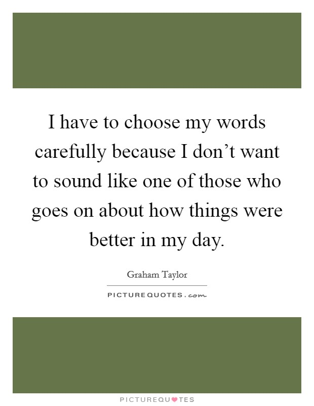 I have to choose my words carefully because I don't want to sound like one of those who goes on about how things were better in my day Picture Quote #1