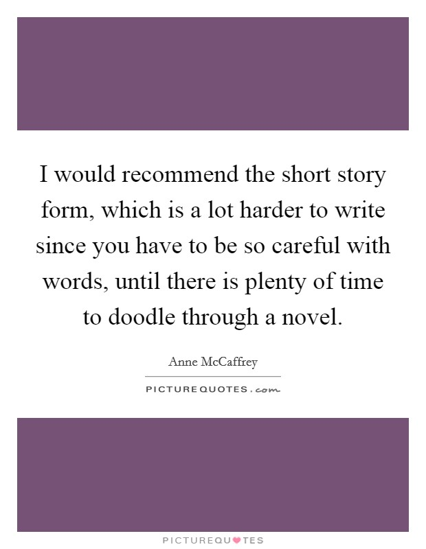 I would recommend the short story form, which is a lot harder to write since you have to be so careful with words, until there is plenty of time to doodle through a novel Picture Quote #1
