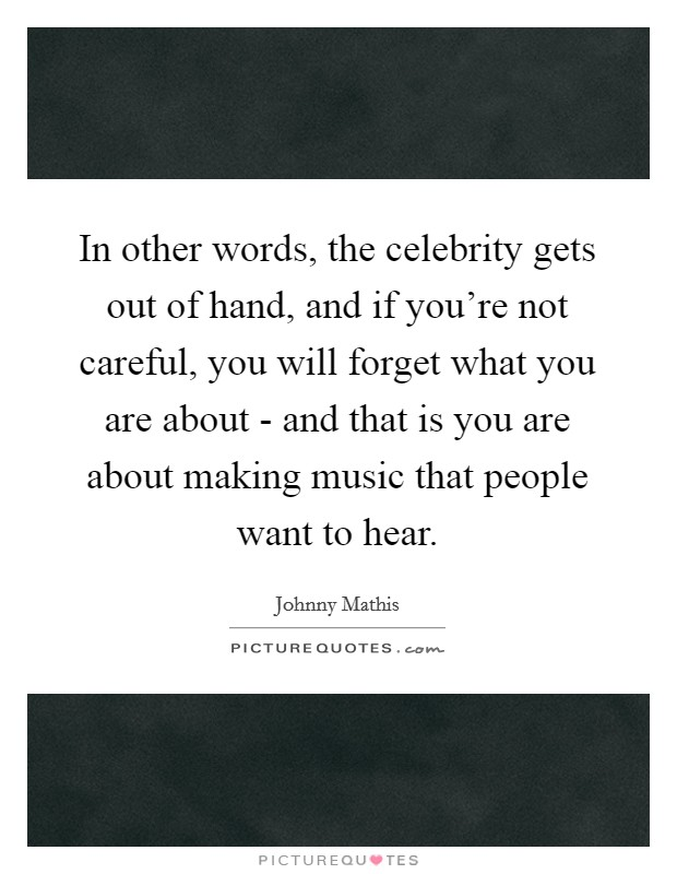 In other words, the celebrity gets out of hand, and if you're not careful, you will forget what you are about - and that is you are about making music that people want to hear Picture Quote #1