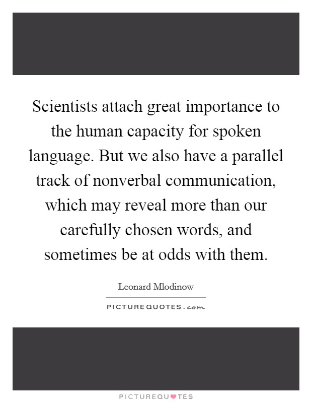 Scientists attach great importance to the human capacity for spoken language. But we also have a parallel track of nonverbal communication, which may reveal more than our carefully chosen words, and sometimes be at odds with them Picture Quote #1