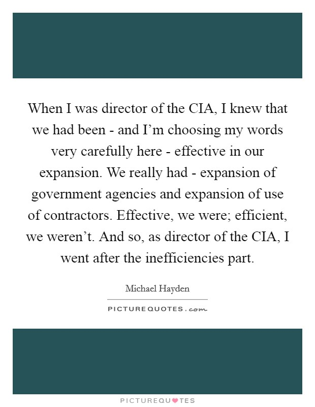 When I was director of the CIA, I knew that we had been - and I'm choosing my words very carefully here - effective in our expansion. We really had - expansion of government agencies and expansion of use of contractors. Effective, we were; efficient, we weren't. And so, as director of the CIA, I went after the inefficiencies part Picture Quote #1