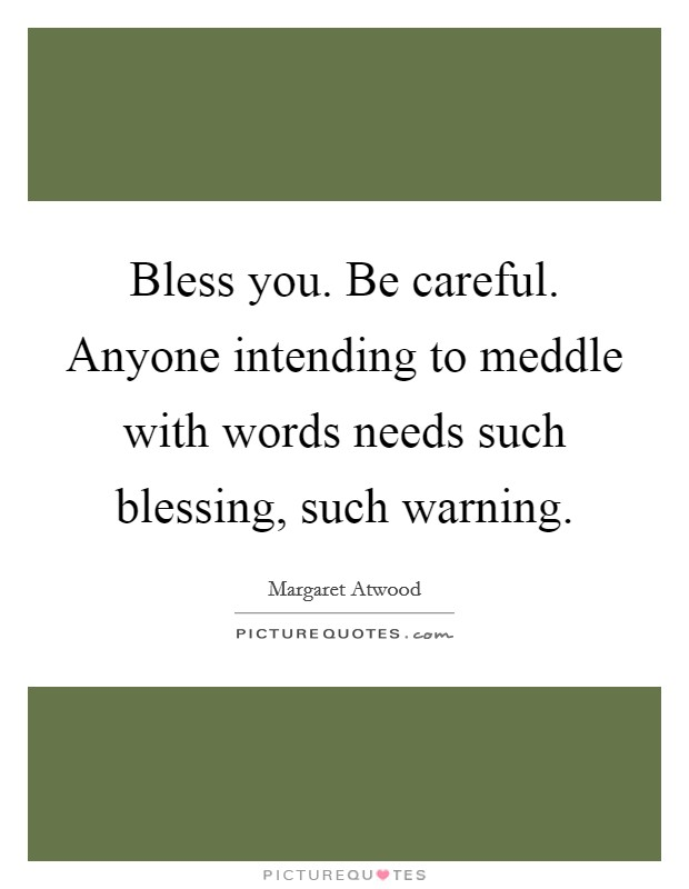 Bless you. Be careful. Anyone intending to meddle with words needs such blessing, such warning Picture Quote #1