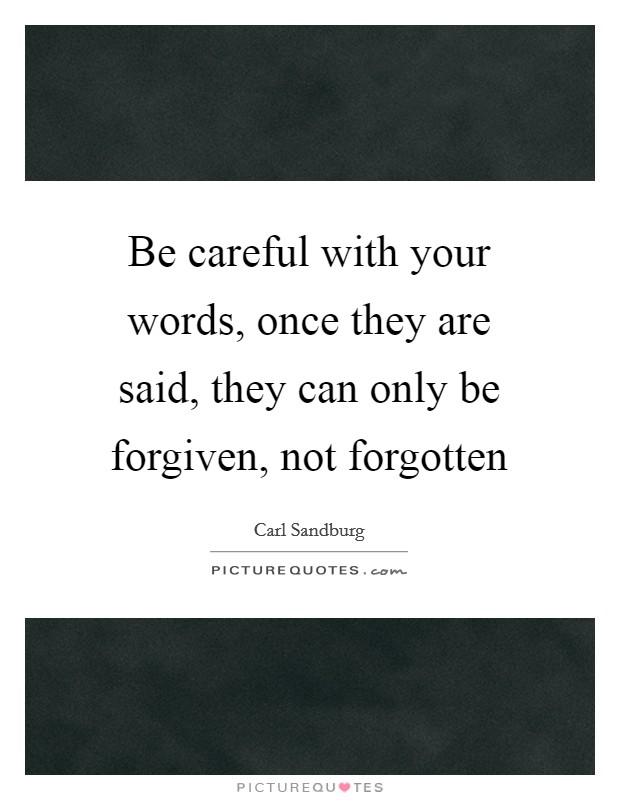 Be careful with your words, once they are said, they can only be forgiven, not forgotten Picture Quote #1