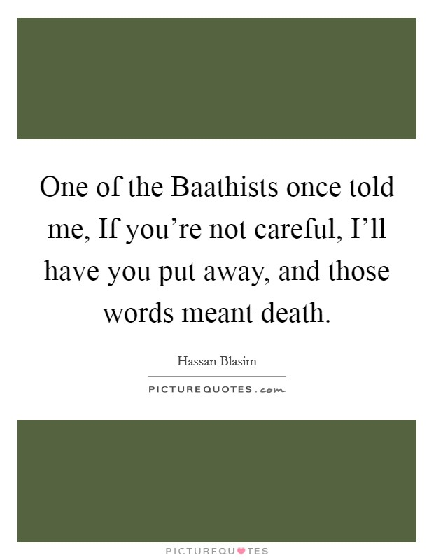 One of the Baathists once told me, If you're not careful, I'll have you put away, and those words meant death Picture Quote #1
