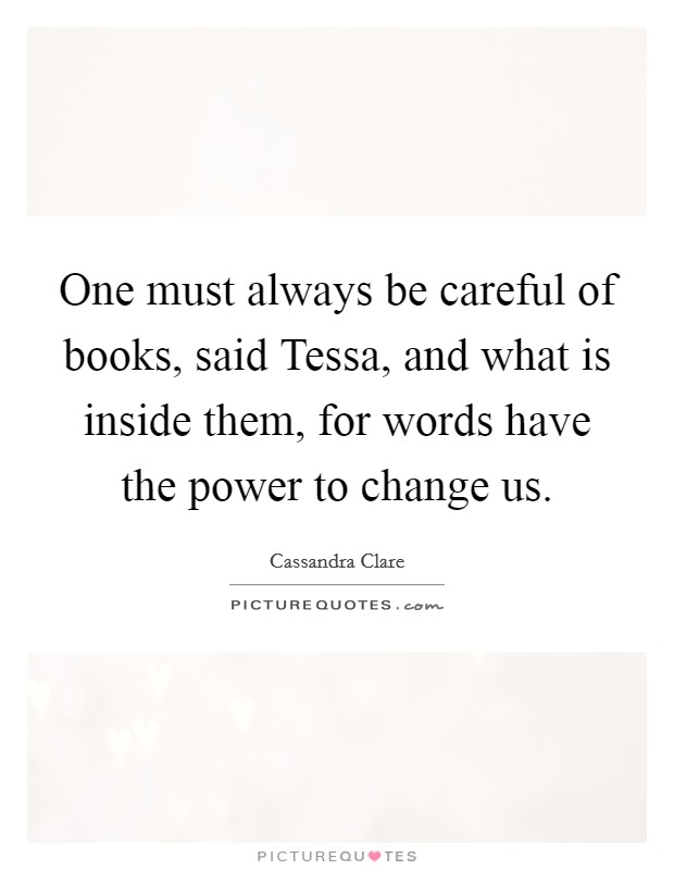 One must always be careful of books, said Tessa, and what is inside them, for words have the power to change us Picture Quote #1